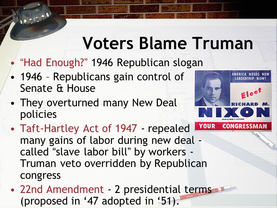 Voters Blame Truman Had Enough 1946 Republican slogan 1946 – Republicans gain control of Senate & House They overturned many New Deal policies Taft-Hartley Act of 1947 - repealed many gains of labor during new deal - called slave labor bill by workers - Truman veto overridden by Republican congress 22nd Amendment - 2 presidential terms (proposed in '47 adopted in '51).