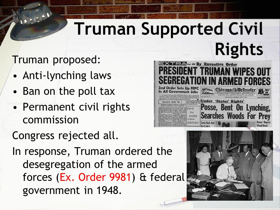 Truman Supported Civil Rights Truman proposed: Anti-lynching laws Ban on the poll tax Permanent civil rights commission Congress rejected all. In resp