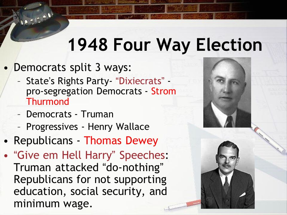 1948 Four Way Election Democrats split 3 ways: –State's Rights Party- Dixiecrats - pro-segregation Democrats - Strom Thurmond –Democrats - Truman –Progressives - Henry Wallace Republicans - Thomas Dewey Give em Hell Harry Speeches: Truman attacked do-nothing Republicans for not supporting education, social security, and minimum wage.