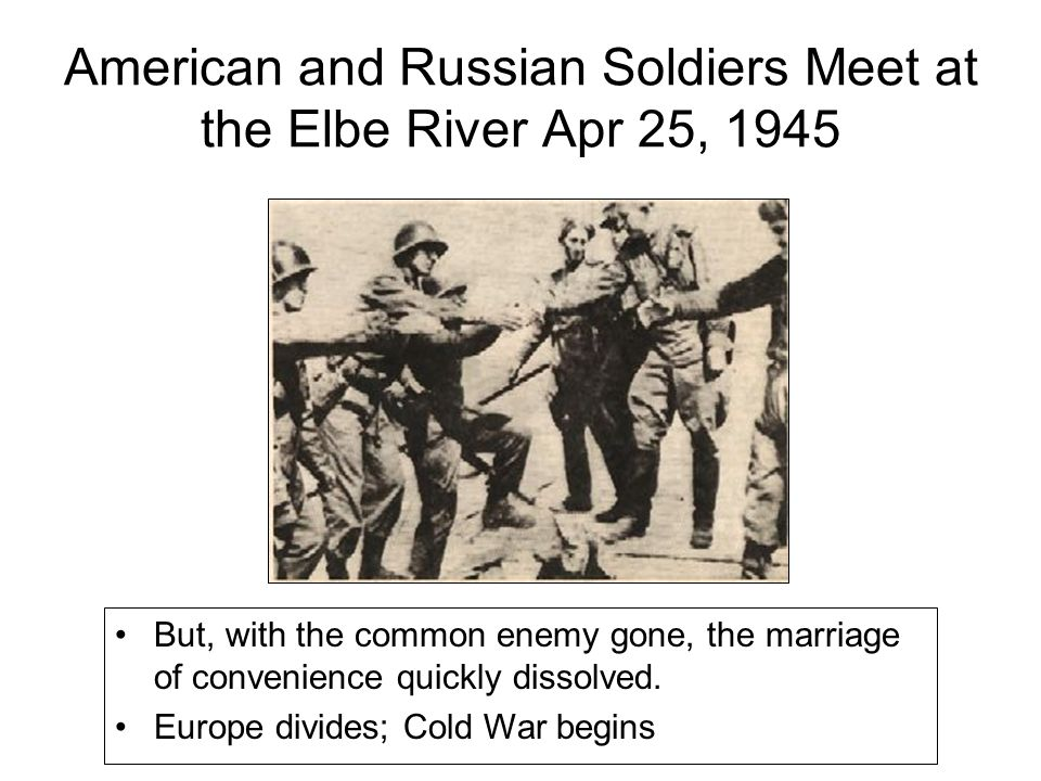 American and Russian Soldiers Meet at the Elbe River Apr 25, 1945 But, with the common enemy gone, the marriage of convenience quickly dissolved. Euro