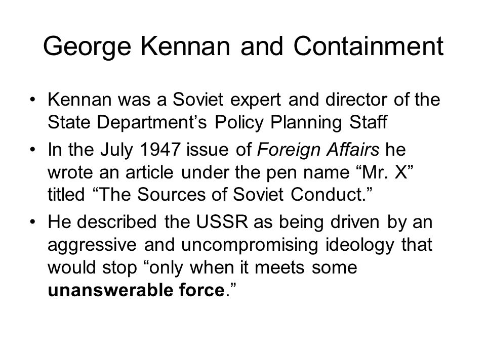 George Kennan and Containment Kennan was a Soviet expert and director of the State Department's Policy Planning Staff In the July 1947 issue of Foreig