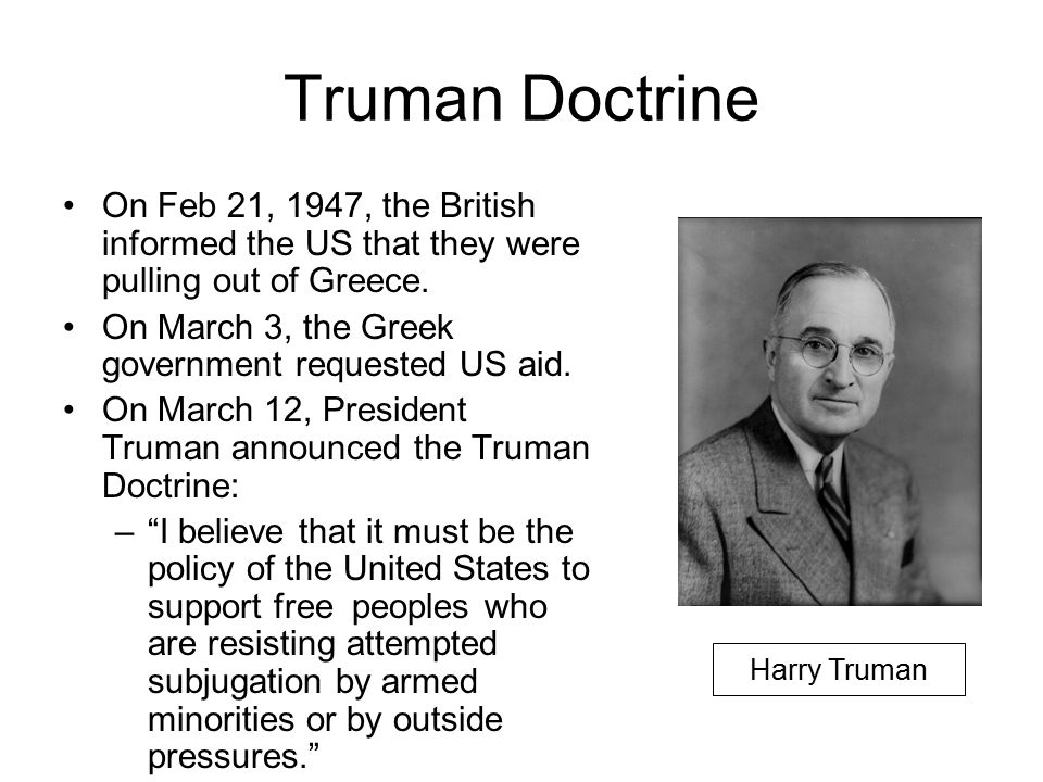 Truman Doctrine On Feb 21, 1947, the British informed the US that they were pulling out of Greece. On March 3, the Greek government requested US aid.