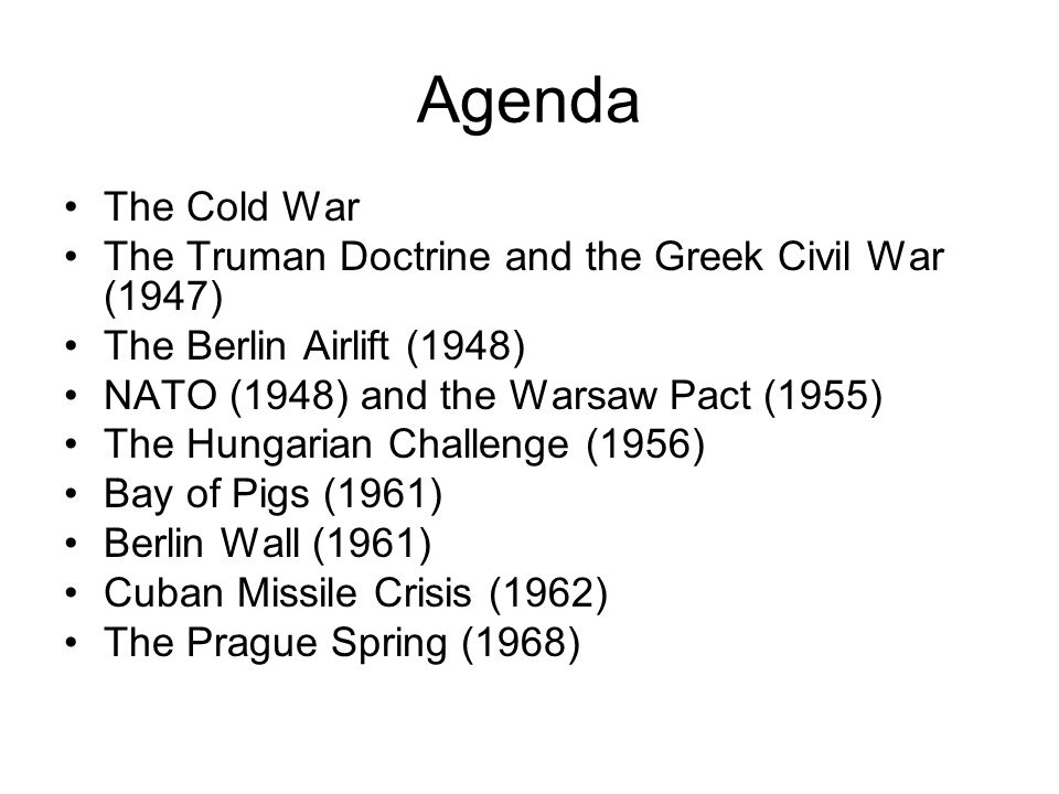 Agenda The Cold War The Truman Doctrine and the Greek Civil War (1947) The Berlin Airlift (1948) NATO (1948) and the Warsaw Pact (1955) The Hungarian