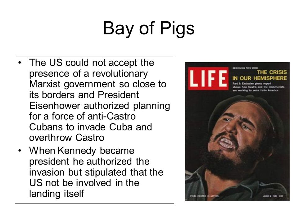 Bay of Pigs The US could not accept the presence of a revolutionary Marxist government so close to its borders and President Eisenhower authorized pla