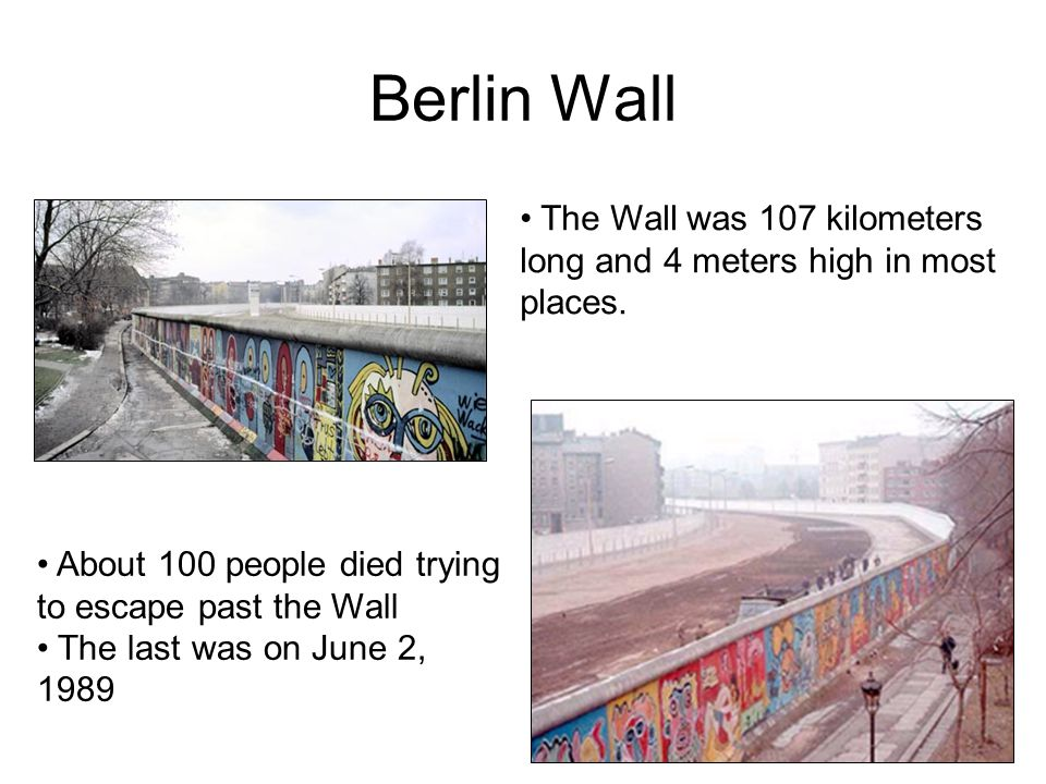 The Wall was 107 kilometers long and 4 meters high in most places. About 100 people died trying to escape past the Wall The last was on June 2, 1989