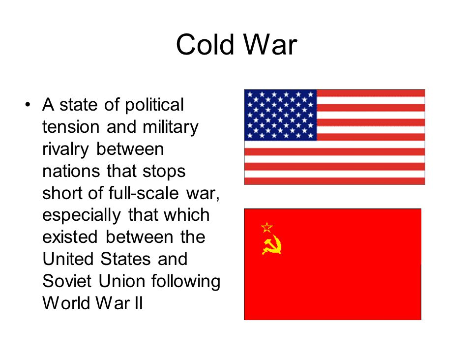 Cold War A state of political tension and military rivalry between nations that stops short of full-scale war, especially that which existed between t