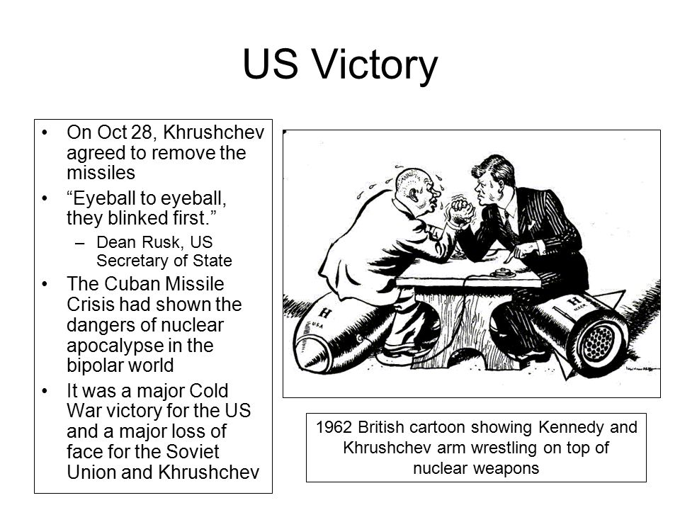 """US Victory On Oct 28, Khrushchev agreed to remove the missiles """"Eyeball to eyeball, they blinked first."""" –Dean Rusk, US Secretary of State The Cuban M"""