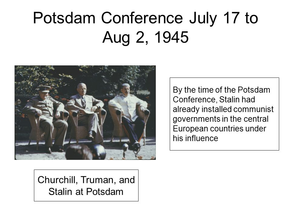 Potsdam Conference July 17 to Aug 2, 1945 Churchill, Truman, and Stalin at Potsdam By the time of the Potsdam Conference, Stalin had already installed