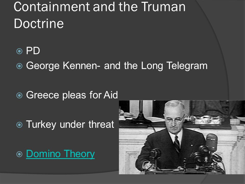 Containment and the Truman Doctrine  PD  George Kennen- and the Long Telegram  Greece pleas for Aid  Turkey under threat  Domino Theory Domino Theory