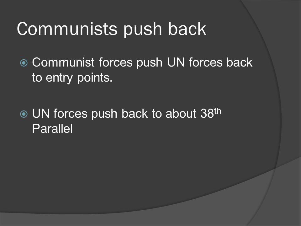 Communists push back  Communist forces push UN forces back to entry points.  UN forces push back to about 38 th Parallel