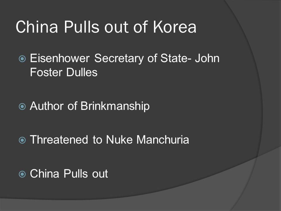 China Pulls out of Korea  Eisenhower Secretary of State- John Foster Dulles  Author of Brinkmanship  Threatened to Nuke Manchuria  China Pulls out