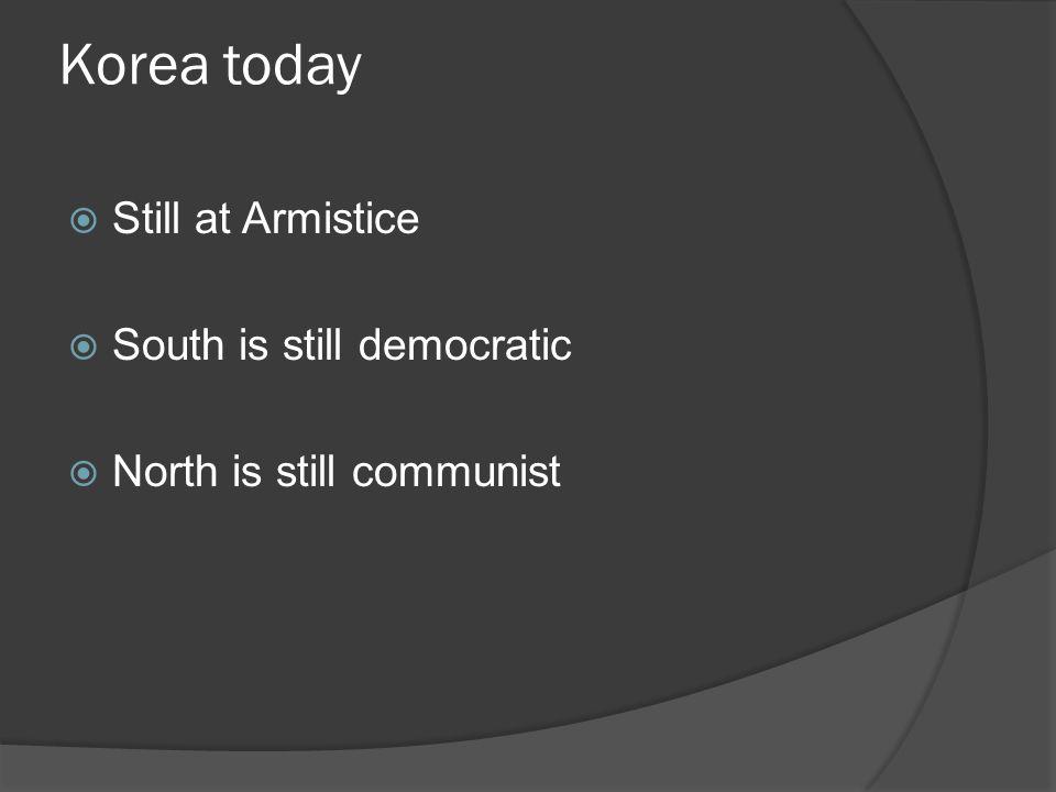 Korea today  Still at Armistice  South is still democratic  North is still communist