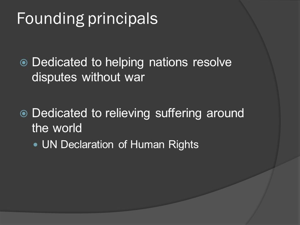Founding principals  Dedicated to helping nations resolve disputes without war  Dedicated to relieving suffering around the world UN Declaration of Human Rights