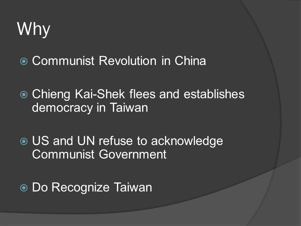 Why  Communist Revolution in China  Chieng Kai-Shek flees and establishes democracy in Taiwan  US and UN refuse to acknowledge Communist Government  Do Recognize Taiwan