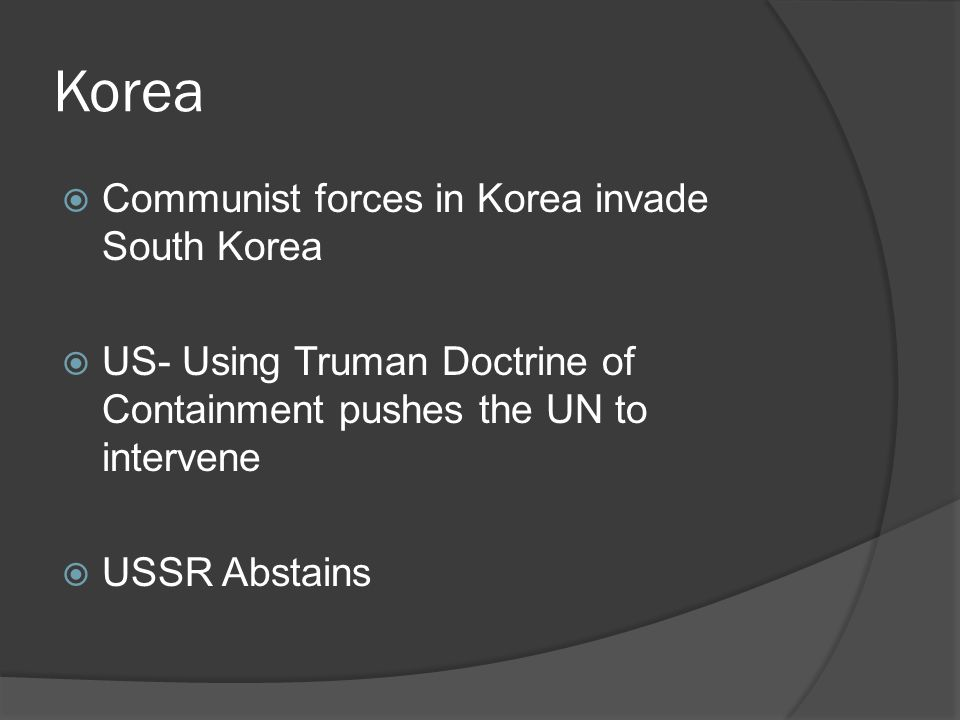 Korea  Communist forces in Korea invade South Korea  US- Using Truman Doctrine of Containment pushes the UN to intervene  USSR Abstains