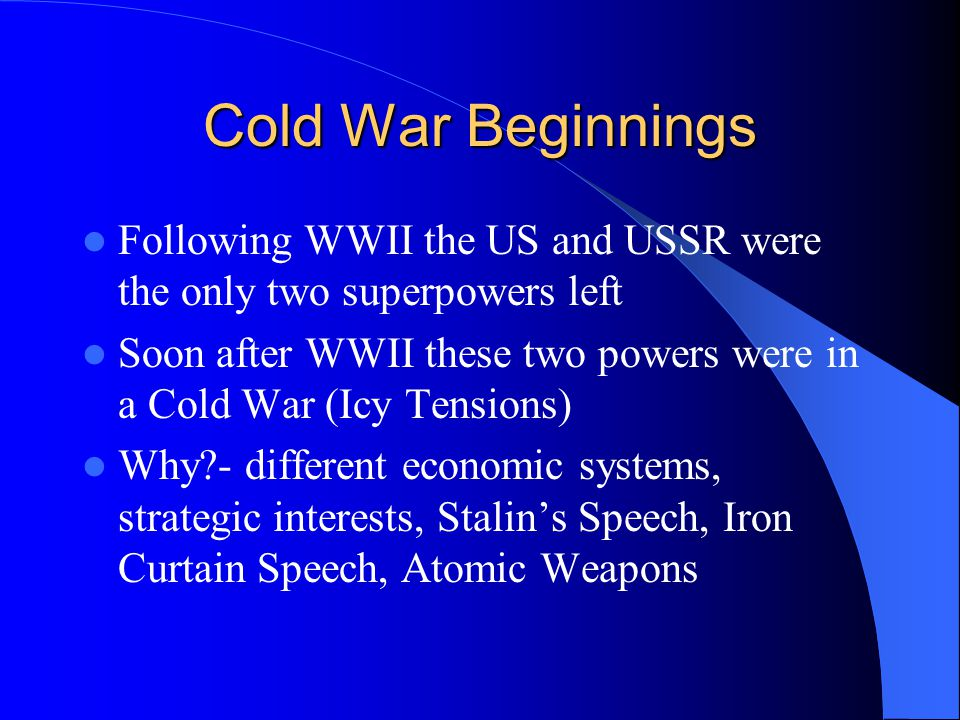 Cold War Beginnings Following WWII the US and USSR were the only two superpowers left Soon after WWII these two powers were in a Cold War (Icy Tensions) Why - different economic systems, strategic interests, Stalin's Speech, Iron Curtain Speech, Atomic Weapons