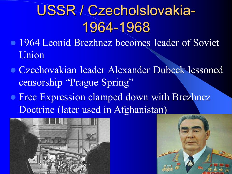 USSR / Czecholslovakia- 1964-1968 1964 Leonid Brezhnez becomes leader of Soviet Union Czechovakian leader Alexander Dubcek lessoned censorship Prague Spring Free Expression clamped down with Brezhnez Doctrine (later used in Afghanistan)