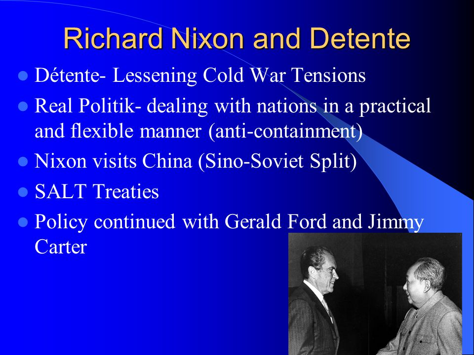 Richard Nixon and Detente Détente- Lessening Cold War Tensions Real Politik- dealing with nations in a practical and flexible manner (anti-containment) Nixon visits China (Sino-Soviet Split) SALT Treaties Policy continued with Gerald Ford and Jimmy Carter