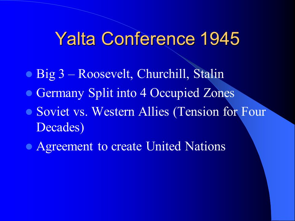 Yalta Conference 1945 Big 3 – Roosevelt, Churchill, Stalin Germany Split into 4 Occupied Zones Soviet vs.