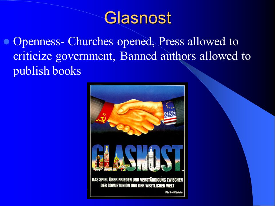 Glasnost Openness- Churches opened, Press allowed to criticize government, Banned authors allowed to publish books