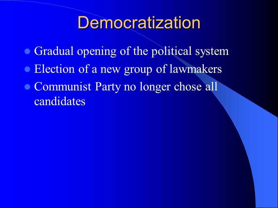 Democratization Gradual opening of the political system Election of a new group of lawmakers Communist Party no longer chose all candidates