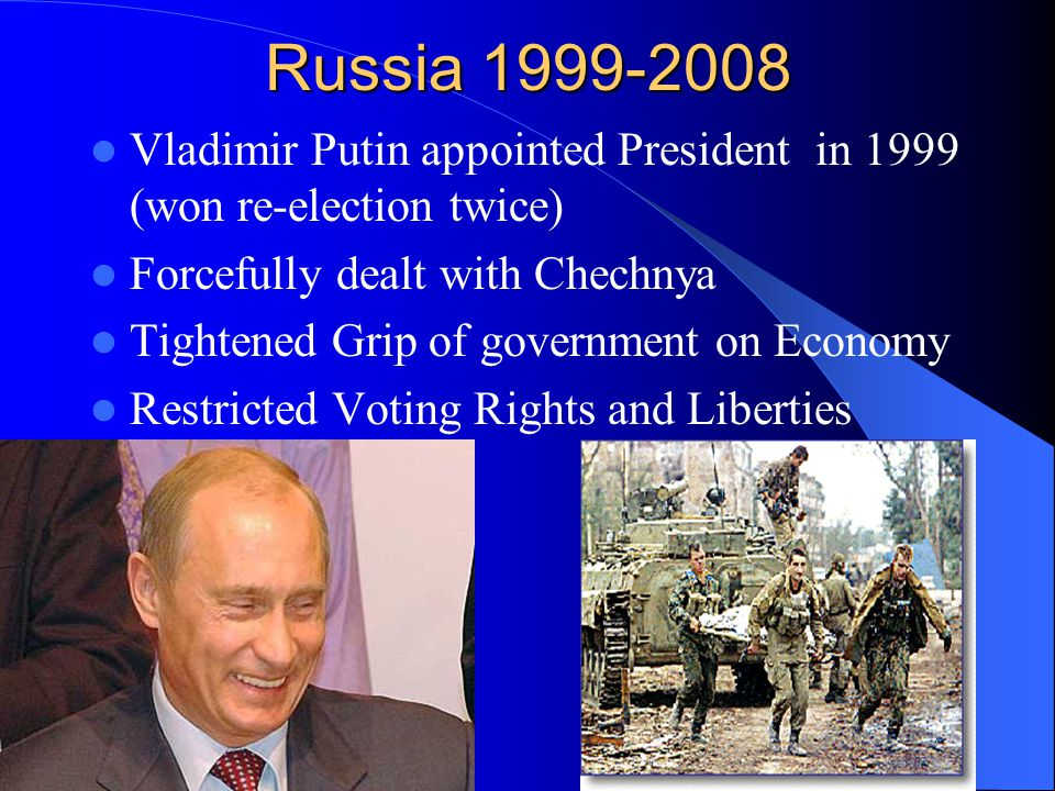 Russia 1999-2008 Vladimir Putin appointed President in 1999 (won re-election twice) Forcefully dealt with Chechnya Tightened Grip of government on Economy Restricted Voting Rights and Liberties