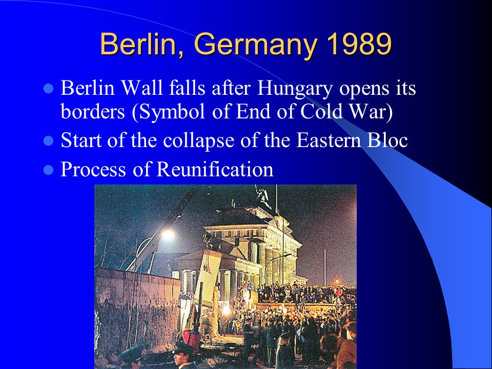 Berlin, Germany 1989 Berlin Wall falls after Hungary opens its borders (Symbol of End of Cold War) Start of the collapse of the Eastern Bloc Process of Reunification