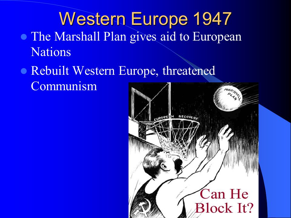 Western Europe 1947 The Marshall Plan gives aid to European Nations Rebuilt Western Europe, threatened Communism