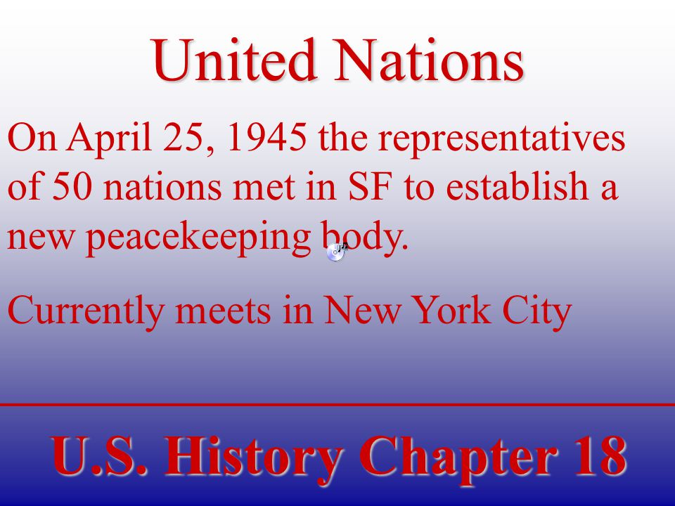U.S. History Chapter 18 United Nations On April 25, 1945 the representatives of 50 nations met in SF to establish a new peacekeeping body. Currently m