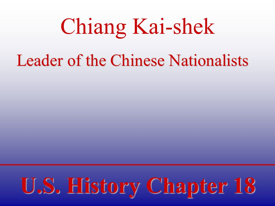 U.S. History Chapter 18 Chiang Kai-shek Leader of the Chinese Nationalists