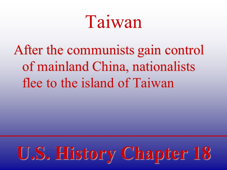 U.S. History Chapter 18 Taiwan After the communists gain control of mainland China, nationalists flee to the island of Taiwan