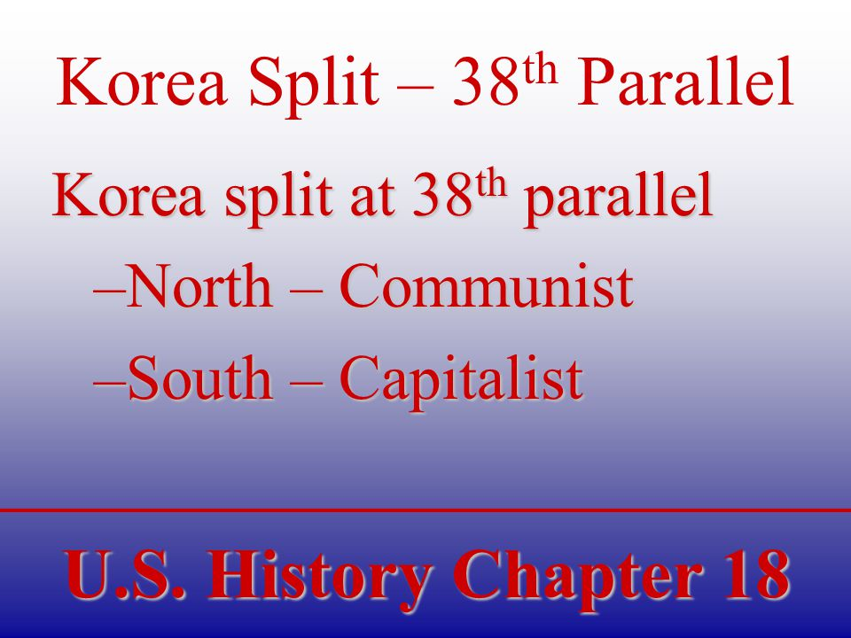 U.S. History Chapter 18 Korea Split – 38 th Parallel Korea split at 38 th parallel –North – Communist –South – Capitalist