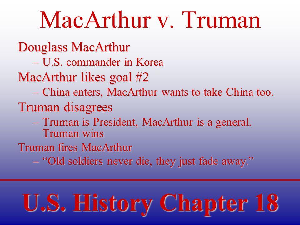 U.S. History Chapter 18 MacArthur v. Truman Douglass MacArthur –U.S. commander in Korea MacArthur likes goal #2 –China enters, MacArthur wants to take