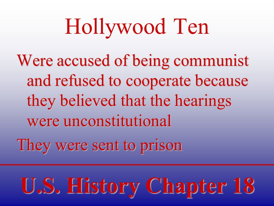 U.S. History Chapter 18 Hollywood Ten Were accused of being communist and refused to cooperate because they believed that the hearings were unconstitu