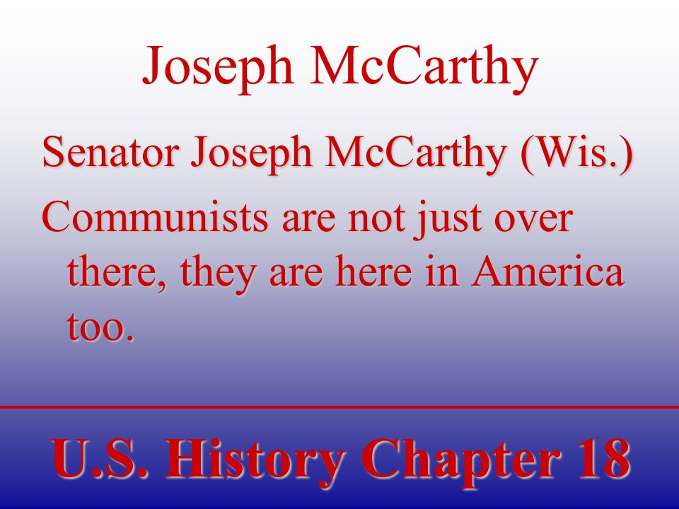 U.S. History Chapter 18 Joseph McCarthy Senator Joseph McCarthy (Wis.) Communists are not just over there, they are here in America too.