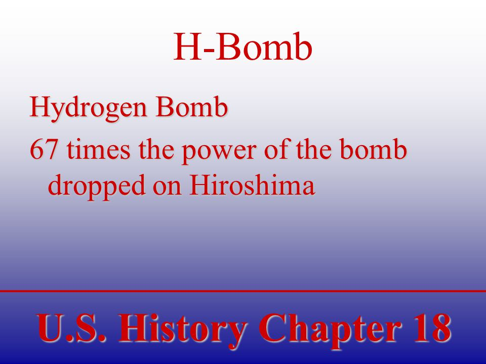 U.S. History Chapter 18 H-Bomb Hydrogen Bomb 67 times the power of the bomb dropped on Hiroshima