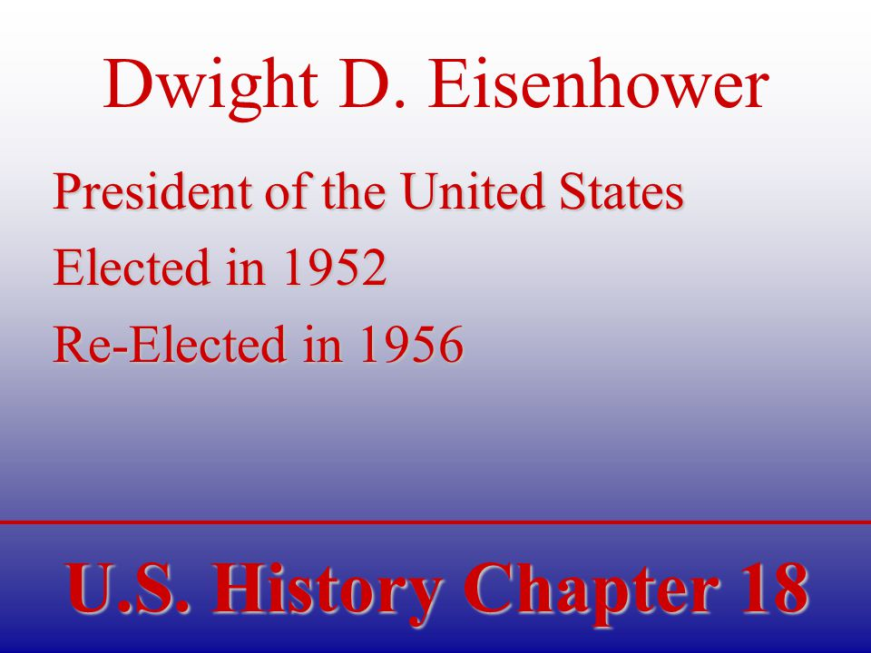 U.S. History Chapter 18 Dwight D. Eisenhower President of the United States Elected in 1952 Re-Elected in 1956