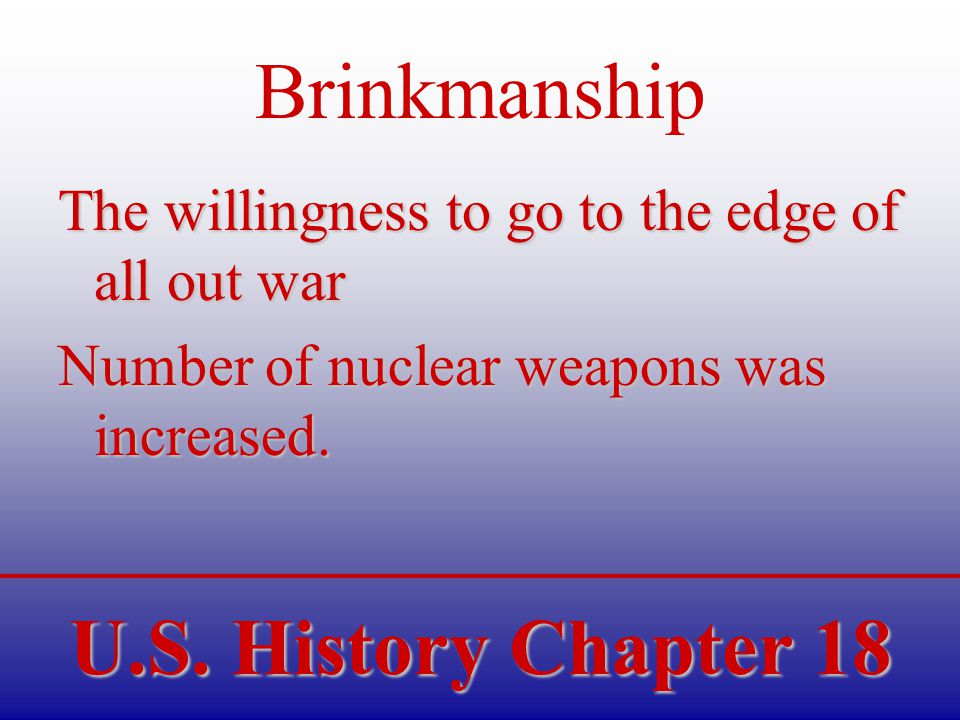 U.S. History Chapter 18 Brinkmanship The willingness to go to the edge of all out war Number of nuclear weapons was increased.