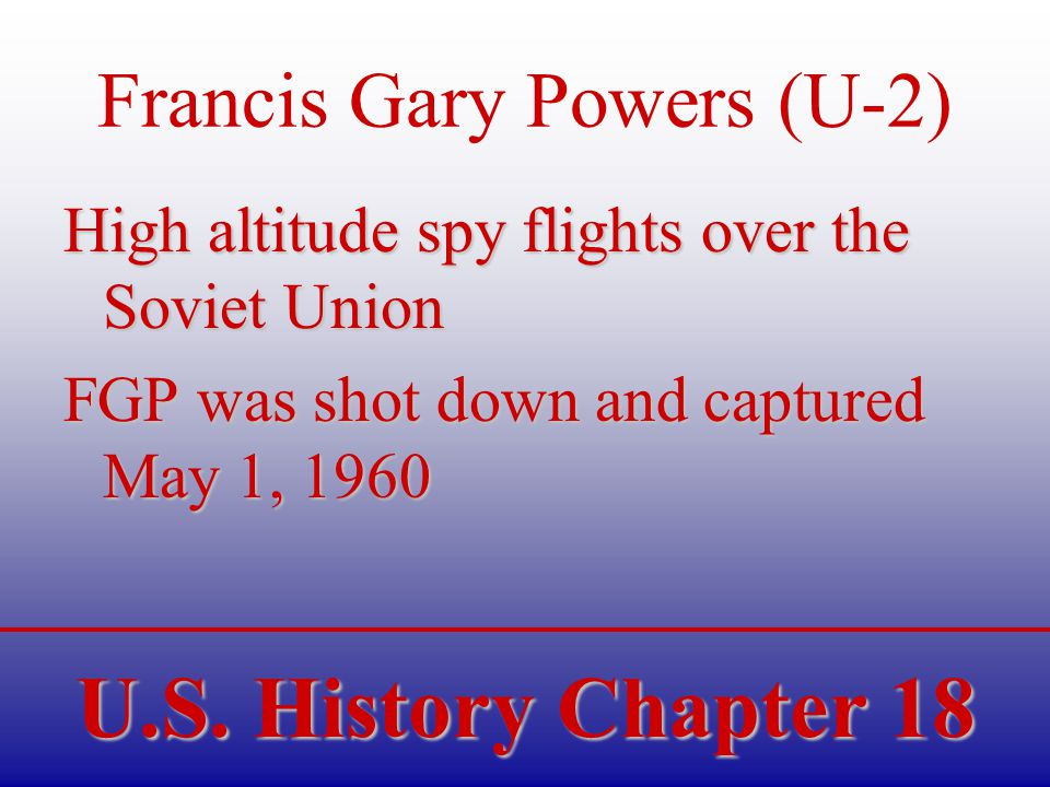 U.S. History Chapter 18 Francis Gary Powers (U-2) High altitude spy flights over the Soviet Union FGP was shot down and captured May 1, 1960