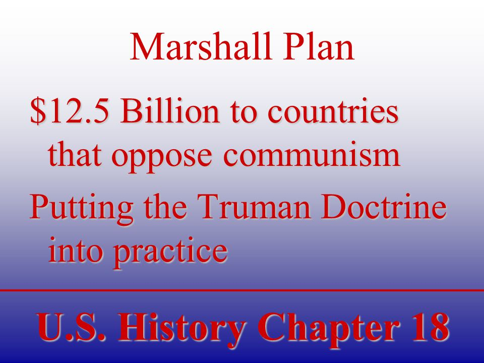 U.S. History Chapter 18 Marshall Plan $12.5 Billion to countries that oppose communism Putting the Truman Doctrine into practice