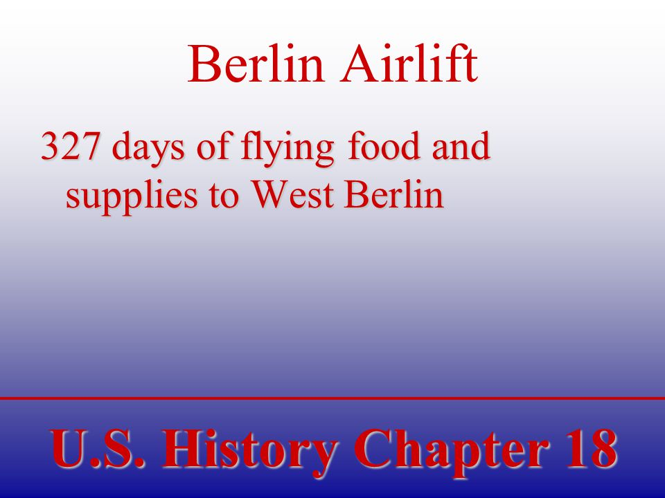 U.S. History Chapter 18 Berlin Airlift 327 days of flying food and supplies to West Berlin