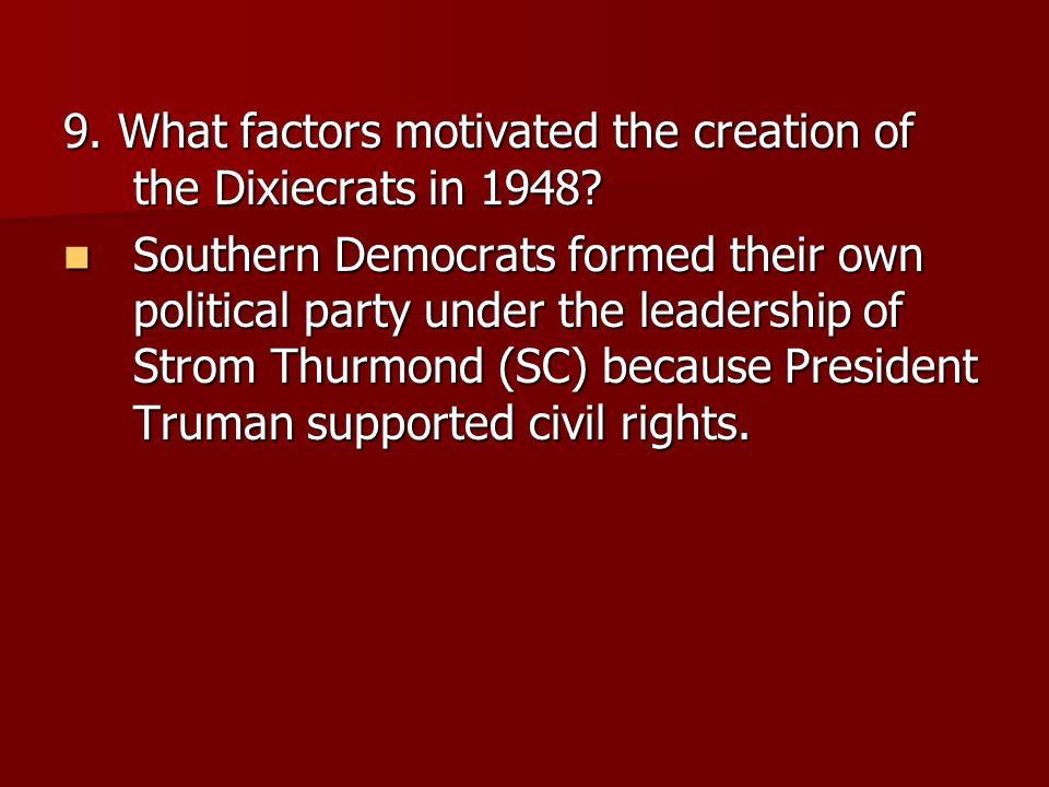 9. What factors motivated the creation of the Dixiecrats in 1948? Southern Democrats formed their own political party under the leadership of Strom Th