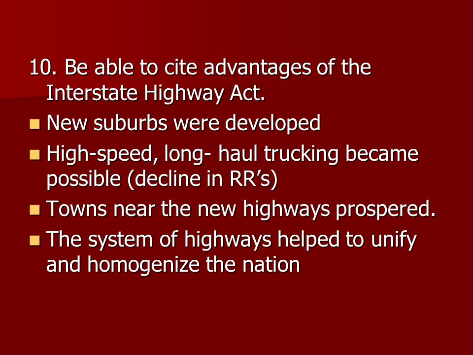 10. Be able to cite advantages of the Interstate Highway Act. New suburbs were developed New suburbs were developed High-speed, long- haul trucking be