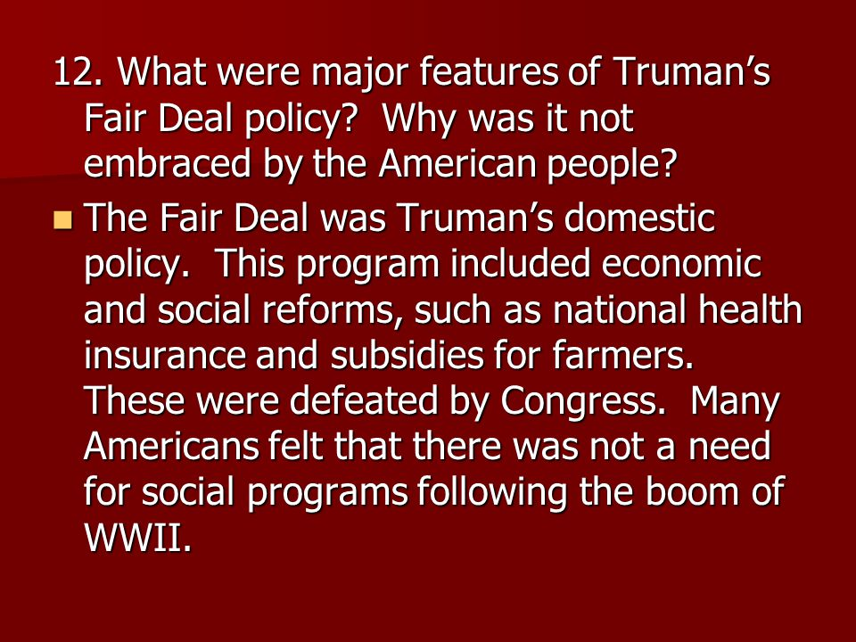 12. What were major features of Truman's Fair Deal policy? Why was it not embraced by the American people? The Fair Deal was Truman's domestic policy.