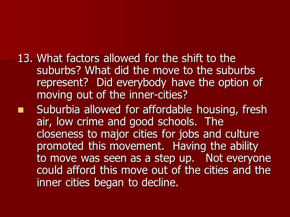 13. What factors allowed for the shift to the suburbs? What did the move to the suburbs represent? Did everybody have the option of moving out of the