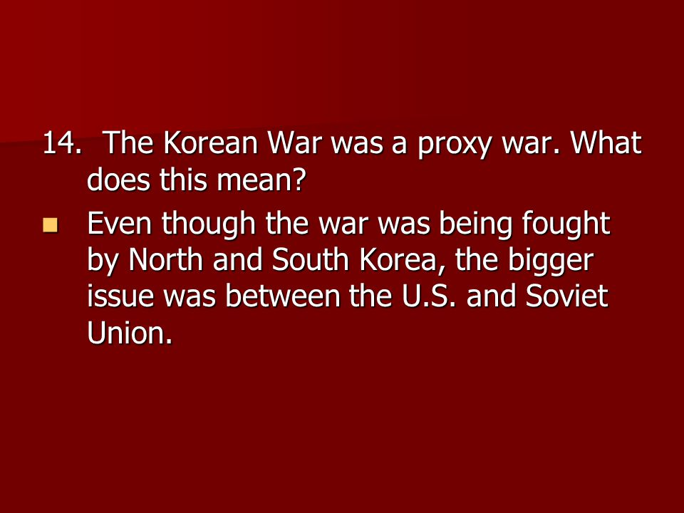 14. The Korean War was a proxy war. What does this mean? Even though the war was being fought by North and South Korea, the bigger issue was between t