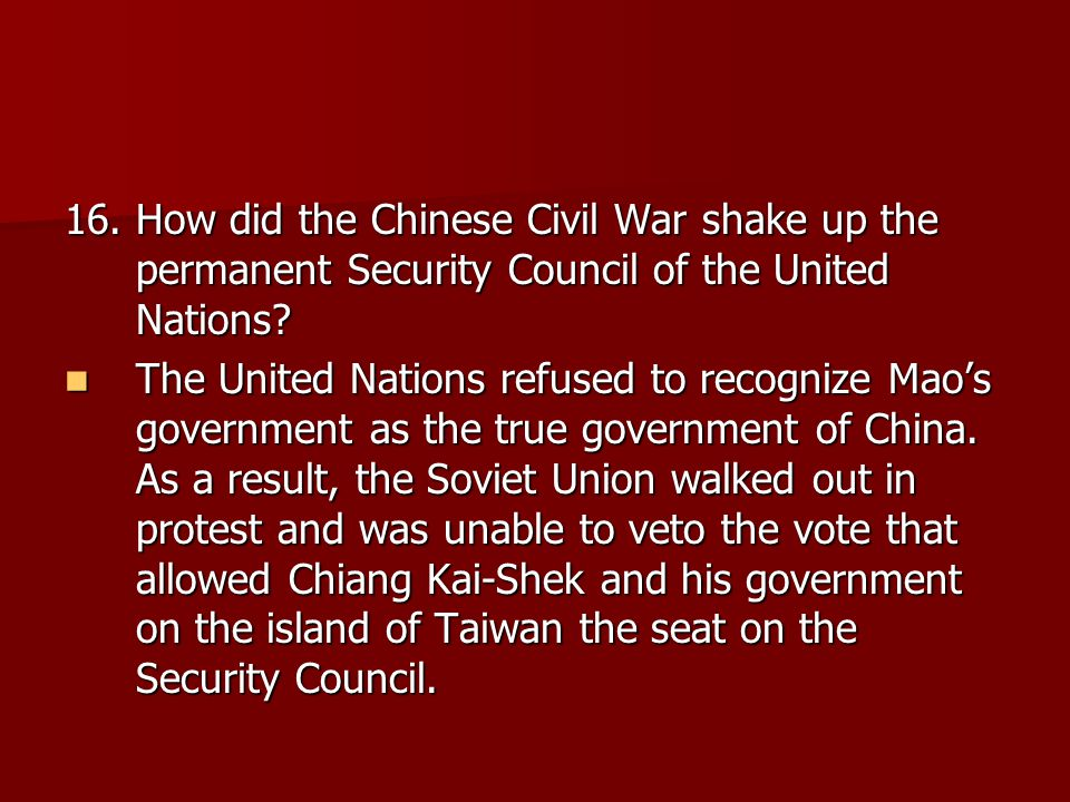 16. How did the Chinese Civil War shake up the permanent Security Council of the United Nations.