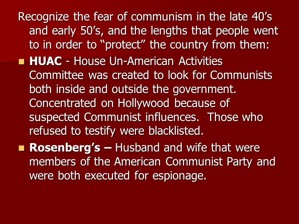 Recognize the fear of communism in the late 40's and early 50's, and the lengths that people went to in order to protect the country from them: HUAC - House Un-American Activities Committee was created to look for Communists both inside and outside the government.