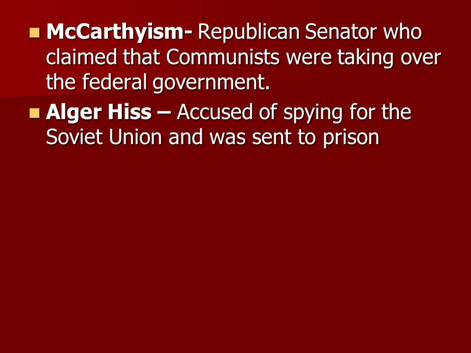 McCarthyism- Republican Senator who claimed that Communists were taking over the federal government. McCarthyism- Republican Senator who claimed that