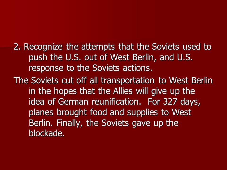 2. Recognize the attempts that the Soviets used to push the U.S. out of West Berlin, and U.S. response to the Soviets actions. The Soviets cut off all